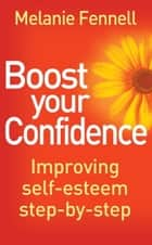 Boost Your Confidence - Improving Self-Esteem Step-By-Step ebook by Melanie Fennell