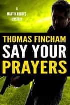 Say Your Prayers (Martin Rhodes #3) ebook by Thomas Fincham
