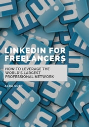 LinkedIn for Freelancers - How to Leverage the World's Largest Professional Network ebook by Alba Sort