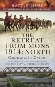 The Retreat from Mons 1914: North: Casteau to Le Cateau, The Western Front by Car by Bike and on Foot ebook by Cooksey, Jon