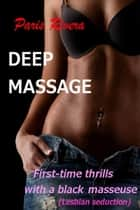 Deep Massage: First-time Thrills with a Black Masseuse (Lesbian Seduction) ebook by Paris Rivera