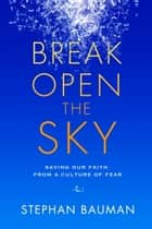 Break Open the Sky - Saving Our Faith from a Culture of Fear ebook by Stephan Bauman