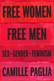 Free Women, Free Men - Sex, Gender, and Feminism ebook by Camille Paglia