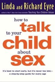 How to Talk to Your Child About Sex - It's Best to Start Early, but It's Never Too Late -- A Step-by-Step Guide for Every Age ebook by Linda Eyre,Richard Eyre