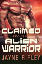 Claimed by the Alien Warrior: An Alien Mates Romance ebook by Jayne Ripley