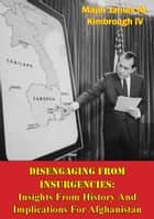 Disengaging From Insurgencies: Insights From History And Implications For Afghanistan ebook by Major James M. Kimbrough IV