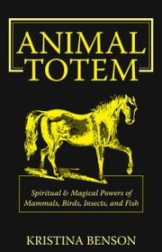 Animal Totem: Spiritual & Magical Powers of Mammals, Birds, Insects, and Fish ebook by Benson, Kristina
