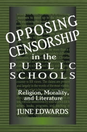Opposing Censorship in Public Schools - Religion, Morality, and Literature ebook by June Edwards