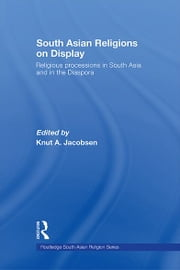 South Asian Religions on Display - Religious Processions in South Asia and in the Diaspora ebook by Knut A. Jacobsen