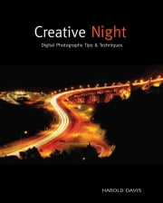 Creative Night - Digital Photography Tips and Techniques ebook by Harold Davis
