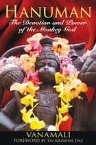 Hanuman: The Devotion and Power of the Monkey God ebook by Vanamali,Sri Krishna Das