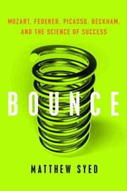 Bounce - Mozart, Federer, Picasso, Beckham, and the Science of Success ebook by Matthew Syed