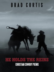 HE HOLDS THE REINS - Christian Cowboy Poems ebook by Brad Curtis