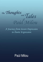 The Thoughts and Tales of Paùl Milou - A Journey from Severe Depression to Poetic Expression ebook by Paùl Milou