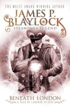 Beneath London ebook by James P. Blaylock