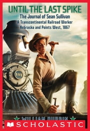 Until the Last Spike, the Journal of Sean Sullivan, a Transcontinental Railroad Worker, Nebraska and Points West, 1867 ebook by William Durbin