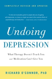 Undoing Depression - What Therapy Doesn't Teach You and Medication Can't Give You ebook by Richard O'Connor