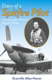 Diary of a Spitfire Pilot - Over the English Channel and Over Darwin ebook by Allen Mawer