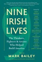 Nine Irish Lives - The Thinkers, Fighters, and Artists Who Helped Build America ebook by Mark Bailey
