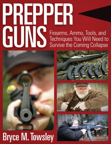 Prepper Guns - Firearms, Ammo, Tools, and Techniques You Will Need to Survive the Coming Collapse ebook by Bryce M. Towsley
