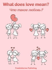 Что такое любовь? - What Does Love Mean? ebook by Freekidstories Publishing