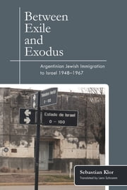 Between Exile and Exodus - Argentinian Jewish Immigration to Israel, 1948–1967 ebook by Sebastian Klor, Lenn Schramm