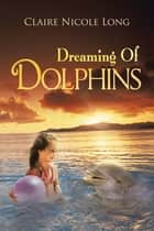 Dreaming Of Dolphins ebook by Claire Nicole Long