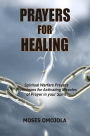 Prayers For Healing: Spiritual Warfare Prayers Techniques for Activating Miracles of Prayer in your Spirit ebook by Moses Omojola