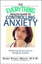 The Everything Health Guide To Controlling Anxiety Book - Professional Advice to Get You Through Any Situation ebook by Diane Peters Mayer