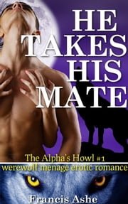 He Takes His Mate - The Alpha's Howl 1 ebook by Francis Ashe