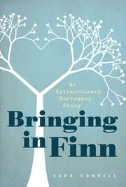 Bringing in Finn - An Extraordinary Surrogacy Story ebook by Sara Connell