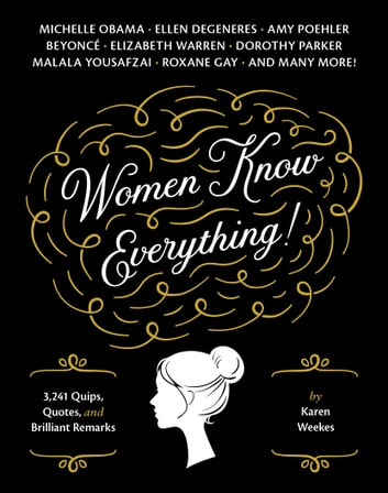 Women Know Everything! - 3,241 Quips, Quotes, & Brilliant Remarks ebook by Karen Weekes