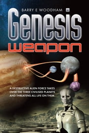 Genesis Weapon - A Destructive Alien Force Takes Over The Three Civilised Planets And Threatens All Life On Them ebook by Barry E Woodham,Chris Newton