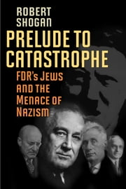Prelude to Catastrophe - FDR's Jews and the Menace of Nazism ebook by Robert Shogan