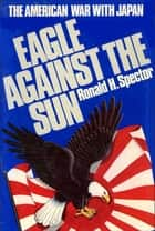 Eagle Against the Sun ebook by Ronald H. Spector