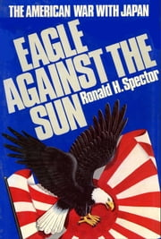 Eagle Against the Sun - The American War with Japan ebook by Ronald H. Spector