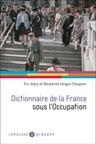 Dictionnaire de la France sous l'Occupation ebook by Eric Alary, Bénédicte Vergez-Chaignon