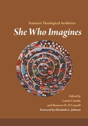 She Who Imagines - Feminist Theological Aesthetics ebook by Laurie Cassidy,Maureen H. O'Connell,Elizabeth A. Johnson