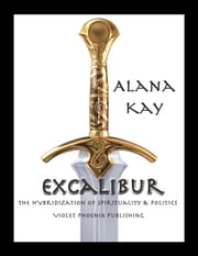 Excalibur: The Hybridization of Spirituality and Politics ebook by Alana Kay