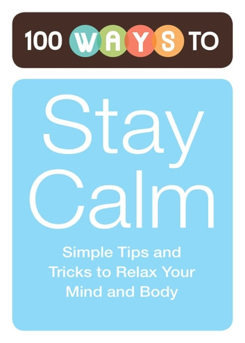 100 Ways to Stay Calm - Simple Tips and Tricks to Relax Your Mind and Body ebook by Adams Media