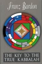 The Key to the True Kabbalah ebook by Franz Bardon, Gerhard Hanswille