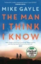 The Man I Think I Know - A feel-good, uplifting story of the most unlikely friendship ebook by Mike Gayle