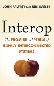 Interop - The Promise and Perils of Highly Interconnected Systems ebook by John Palfrey,Urs Gasser
