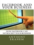 How Facebook Can Skyrocket Your Business ebook by Anthony Ekanem
