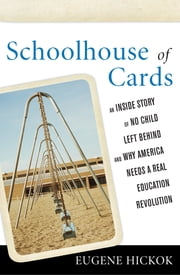 Schoolhouse of Cards - An Inside Story of No Child Left Behind and Why America Needs a Real Education Revolution ebook by Eugene Hickok