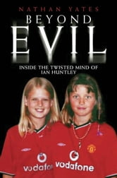 Beyond Evil - Inside the Twisted Mind of Ian Huntley ebook by Nathan Yates