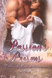 Passion's Prisms: Tales of Love & Romance ebook by WPaD,Mandy White,Diana Garcia,A.K. Wallace,Marla Todd,David W. Stone,J. Harrison Kemp,David Hunter,Michael Haberfelner,Robert Betz,Marie Frankson,Juliette Kings,Anand Matthew,Daniel E. Tanzo