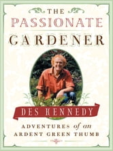 Passionate Gardener, The - Adventures of an Ardent Green Thumb ebook by Des Kennedy