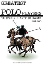 Greatest Polo Players to Ever Play the Game: Top 100 ebook by alex trostanetskiy