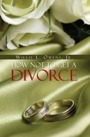 How Not To Get A Divorce ebook by Willie L. Owens, Jr.